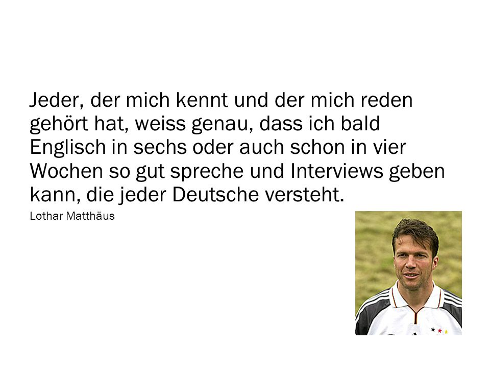 Jeder, der mich kennt und der mich reden gehört hat, weiss genau, dass ich bald Englisch in sechs oder auch schon in vier Wochen so gut spreche und Interviews geben kann, die jeder Deutsche versteht.