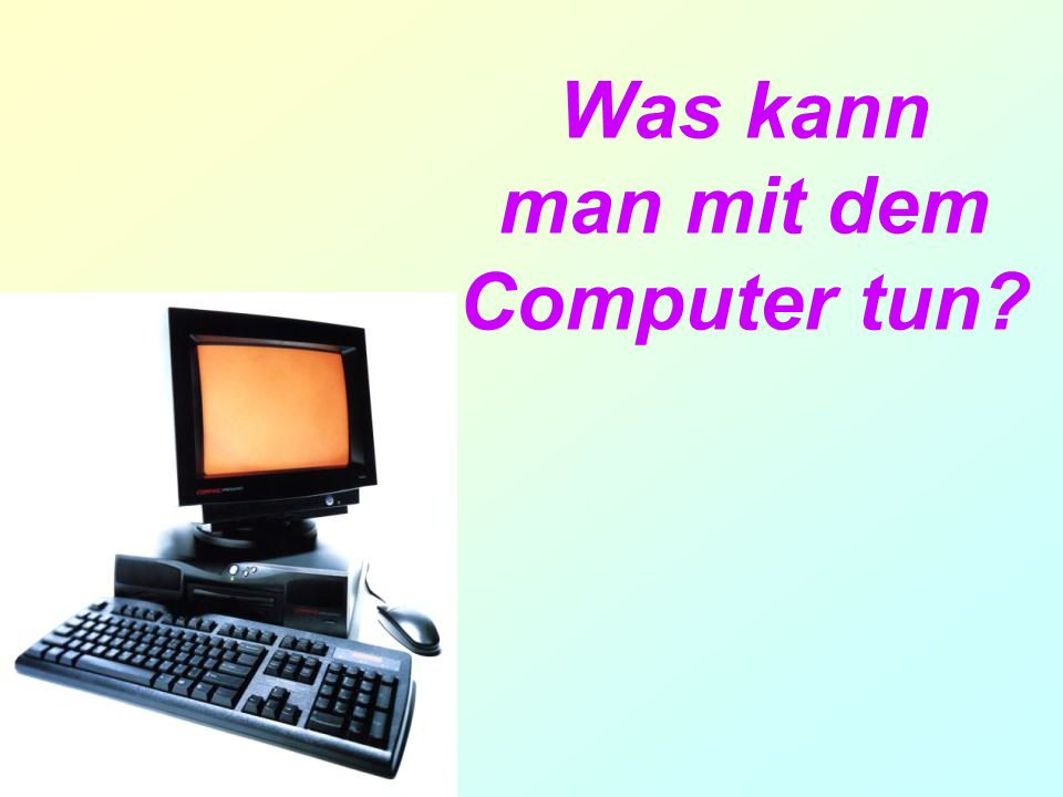 Was kann man mit dem Computer tun