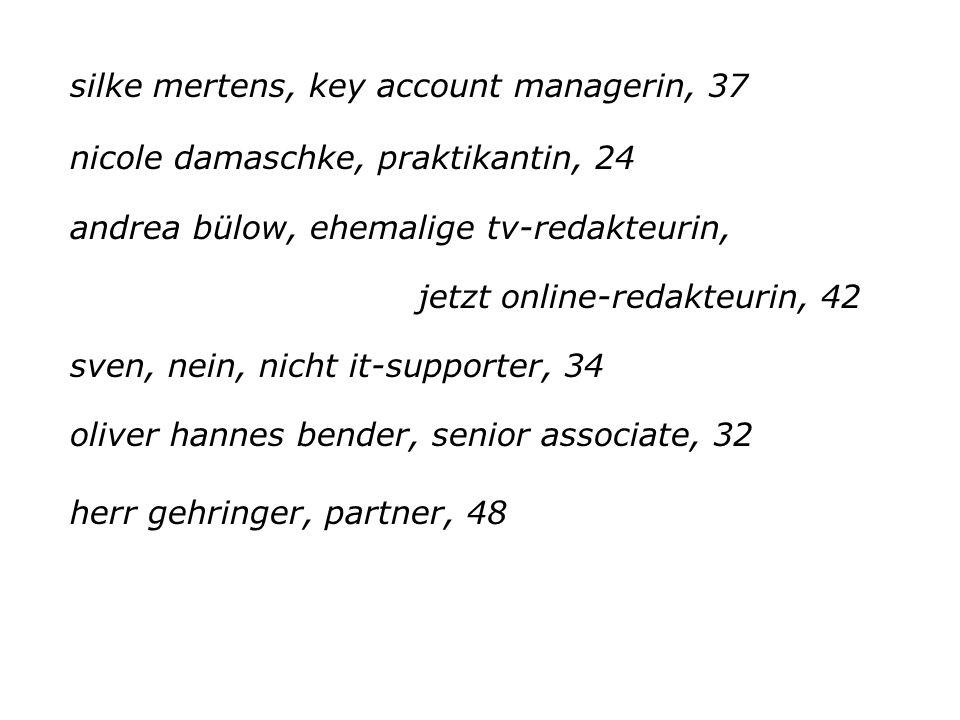 silke mertens, key account managerin, 37 nicole damaschke, praktikantin, 24 andrea bülow, ehemalige tv-redakteurin, jetzt online-redakteurin, 42 sven, nein, nicht it-supporter, 34 oliver hannes bender, senior associate, 32 herr gehringer, partner, 48