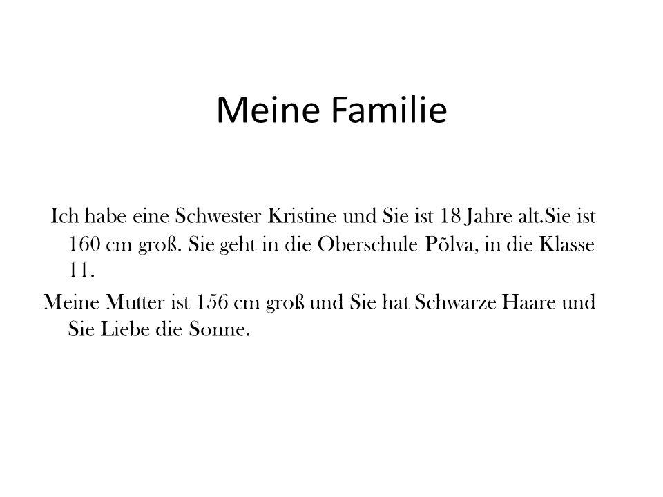 Meine Familie Ich habe eine Schwester Kristine und Sie ist 18 Jahre alt.Sie ist 160 cm groß. Sie geht in die Oberschule Põlva, in die Klasse 11.