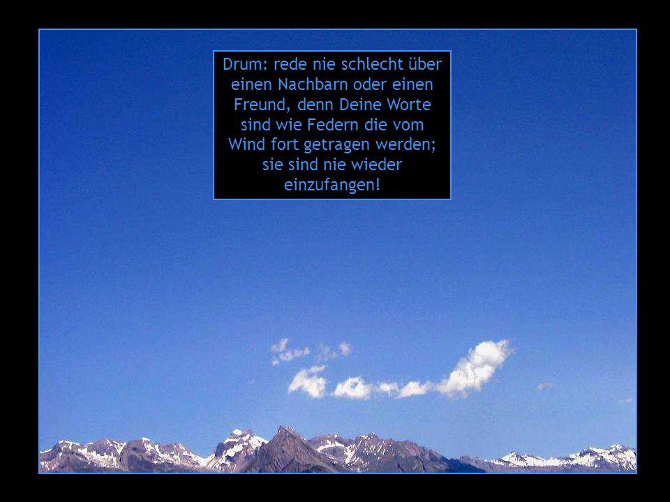 Drum: rede nie schlecht über einen Nachbarn oder einen Freund, denn Deine Worte sind wie Federn die vom Wind fort getragen werden; sie sind nie wieder einzufangen!