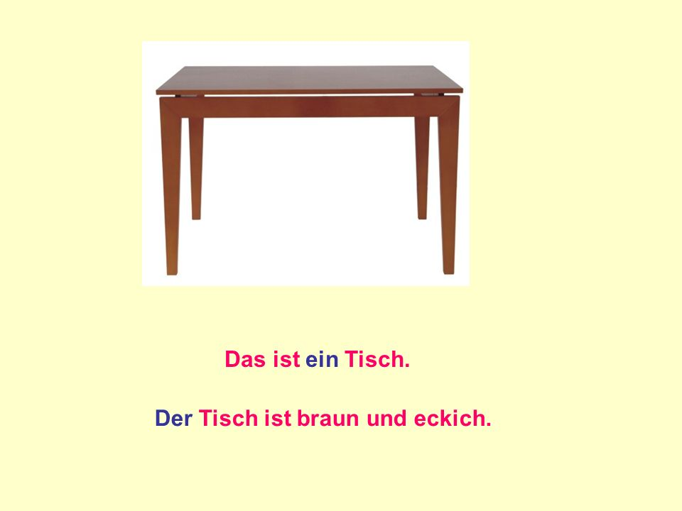 Das ist ein Tisch. Der Tisch ist braun und eckich.