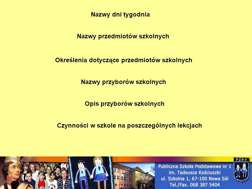 Nazwy dni tygodnia Nazwy przedmiotów szkolnych. Określenia dotyczące przedmiotów szkolnych. Nazwy przyborów szkolnych.