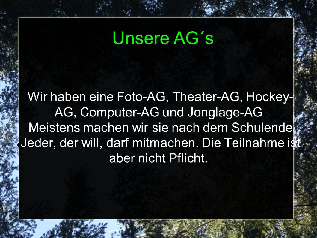Unsere AG´s Wir haben eine Foto-AG, Theater-AG, Hockey-AG, Computer-AG und Jonglage-AG. Meistens machen wir sie nach dem Schulende.