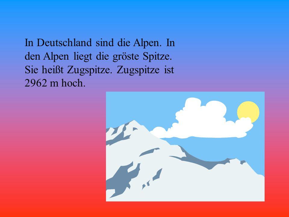 In Deutschland sind die Alpen. In den Alpen liegt die gröste Spitze
