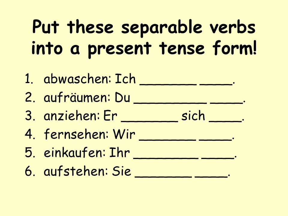 Put these separable verbs into a present tense form!