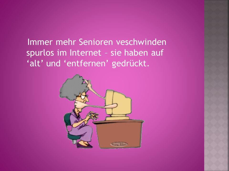 Immer mehr Senioren veschwinden spurlos im Internet – sie haben auf 'alt' und 'entfernen' gedrückt.