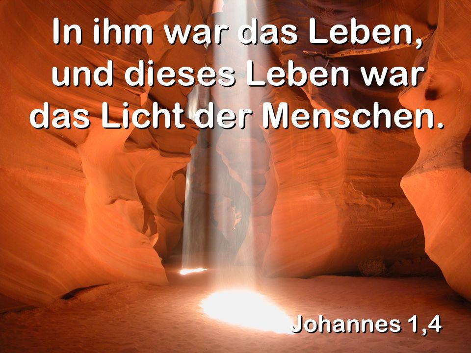 In ihm war das Leben, und dieses Leben war das Licht der Menschen.