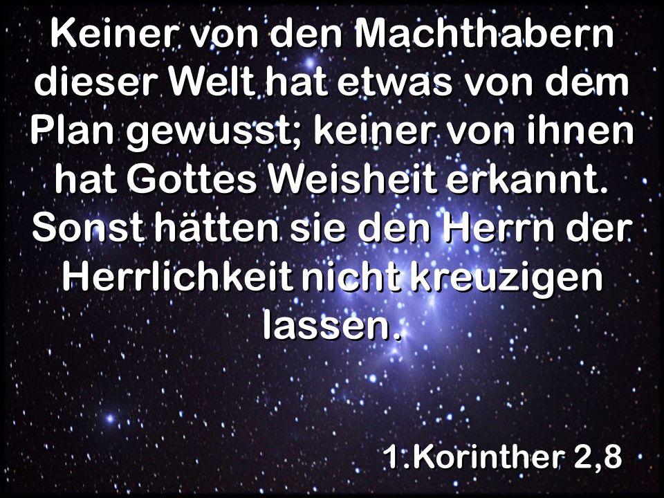 Keiner von den Machthabern dieser Welt hat etwas von dem Plan gewusst; keiner von ihnen hat Gottes Weisheit erkannt. Sonst hätten sie den Herrn der Herrlichkeit nicht kreuzigen lassen.