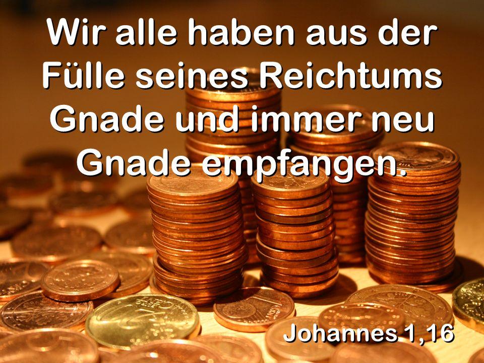 Wir alle haben aus der Fülle seines Reichtums Gnade und immer neu Gnade empfangen.