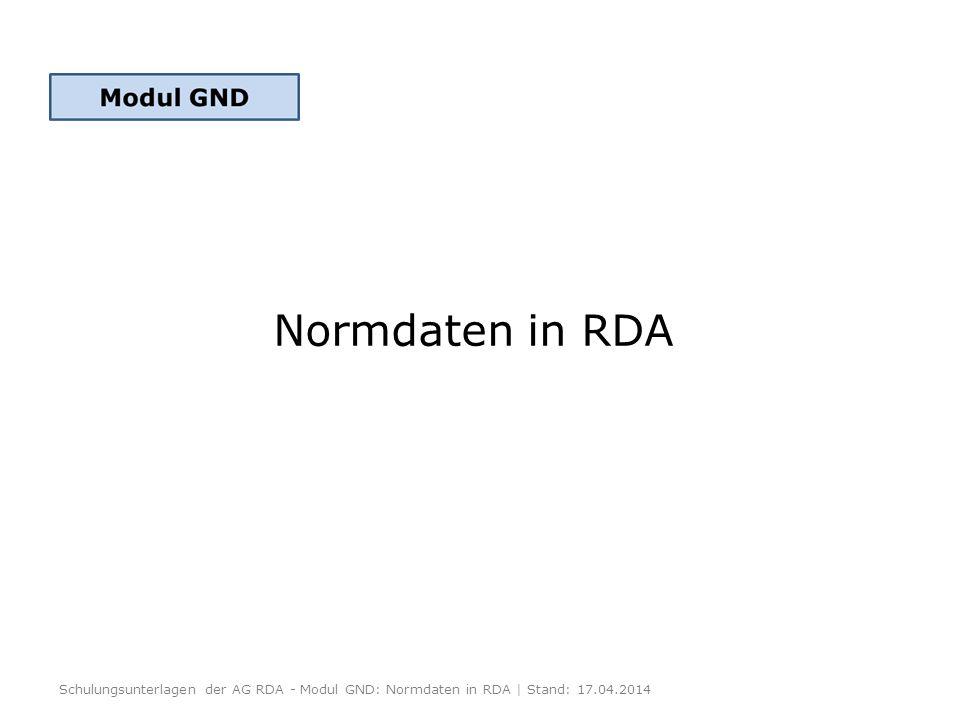 Normdaten in RDA Schulungsunterlagen der AG RDA - Modul GND: Normdaten in RDA | Stand: 17.04.2014.