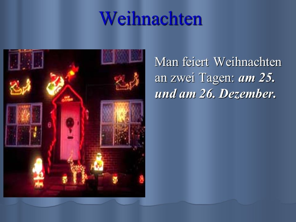 Weihnachten Man feiert Weihnachten an zwei Tagen: am 25. und am 26. Dezember.