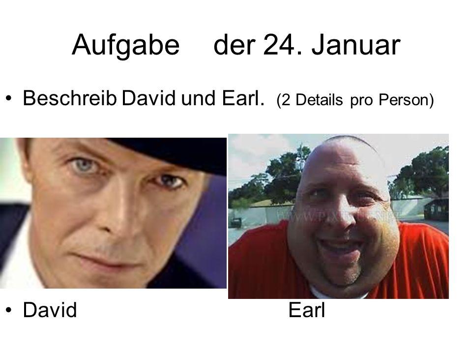 Aufgabe der 24. Januar Beschreib David und Earl. (2 Details pro Person) David Earl