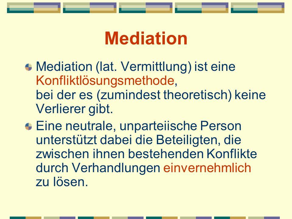 Mediation Mediation (lat. Vermittlung) ist eine Konfliktlösungsmethode, bei der es (zumindest theoretisch) keine Verlierer gibt.