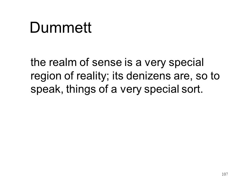 Dummett the realm of sense is a very special region of reality; its denizens are, so to speak, things of a very special sort.