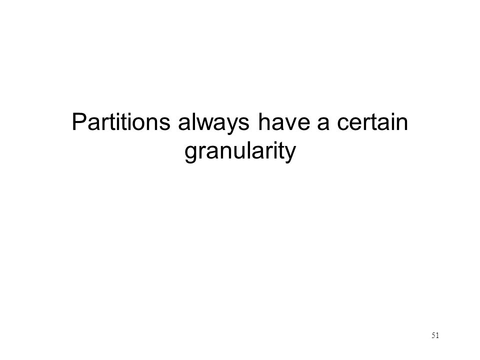 Partitions always have a certain granularity
