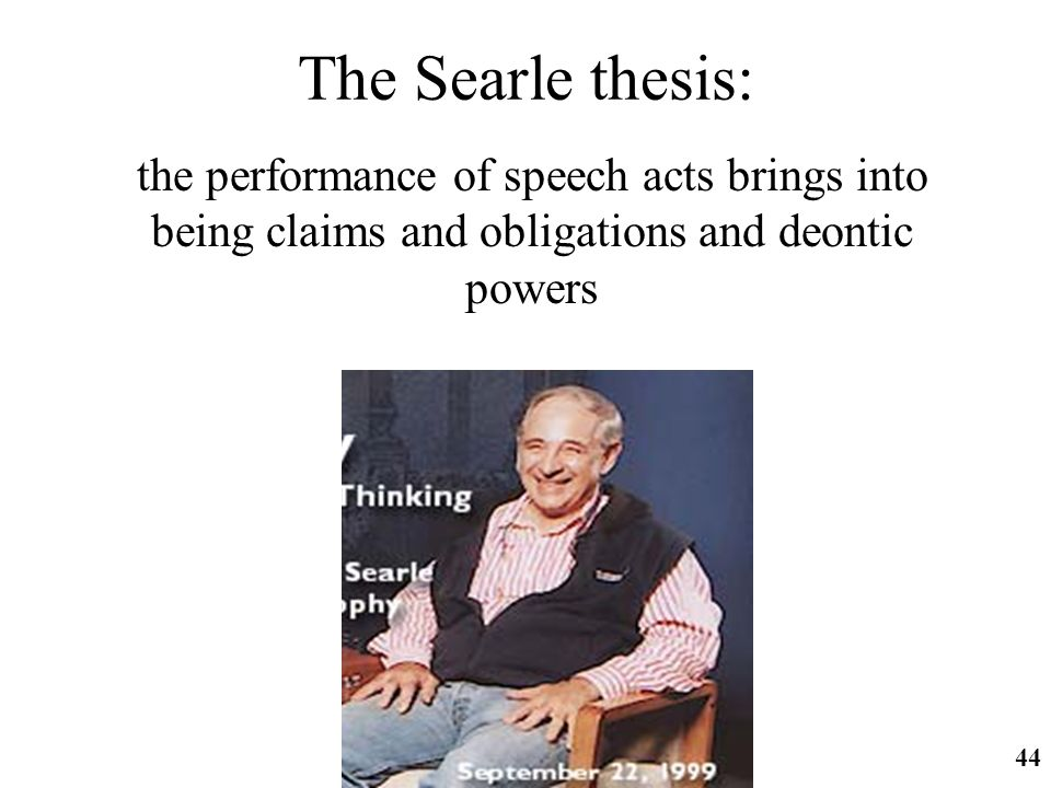 The Searle thesis: the performance of speech acts brings into being claims and obligations and deontic powers.