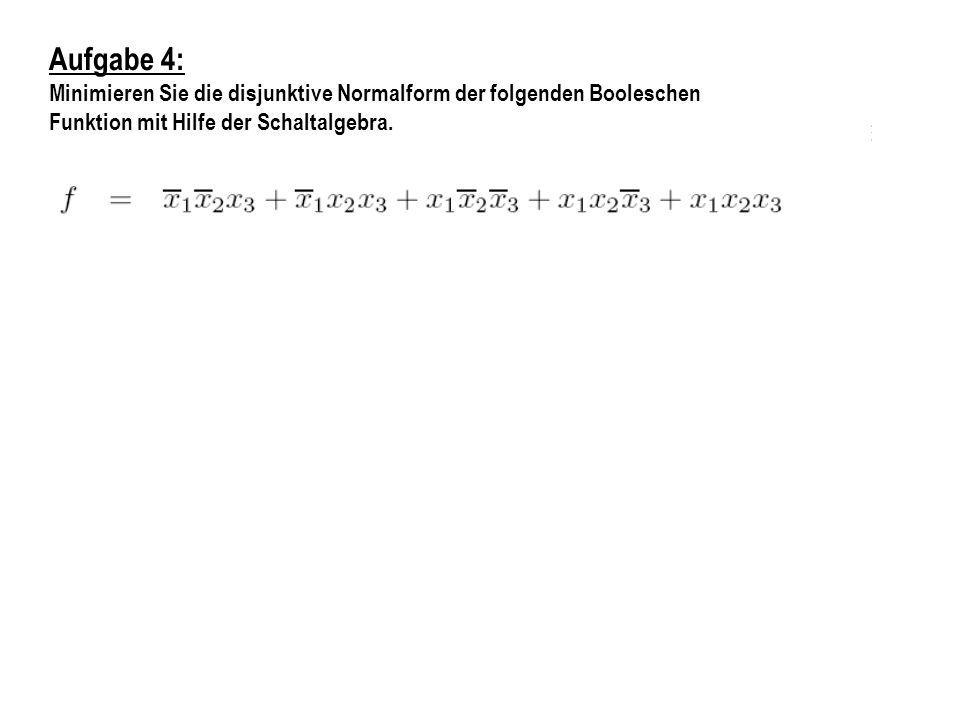 Aufgabe 4: Minimieren Sie die disjunktive Normalform der folgenden Booleschen.