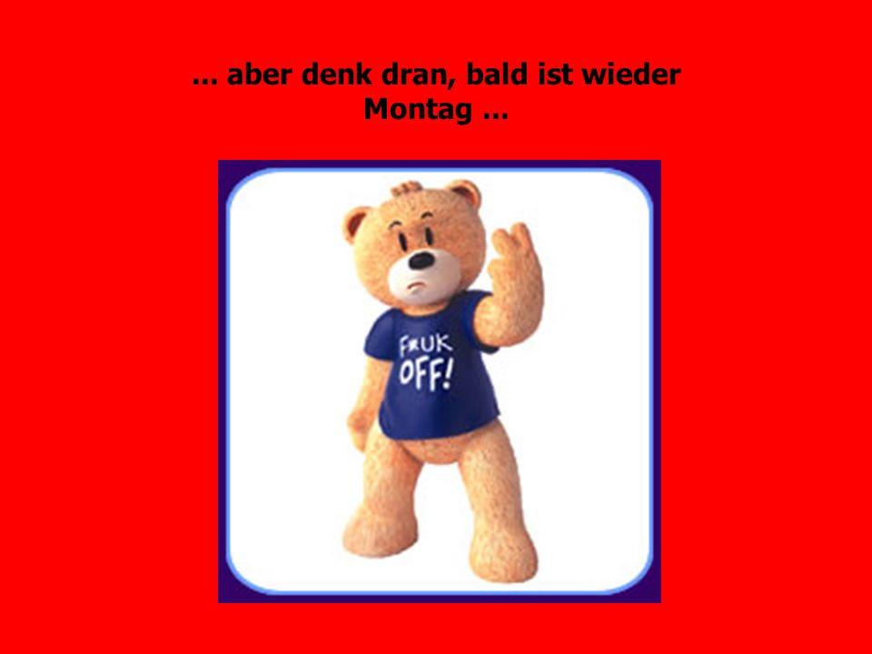 ... aber denk dran, bald ist wieder Montag ...