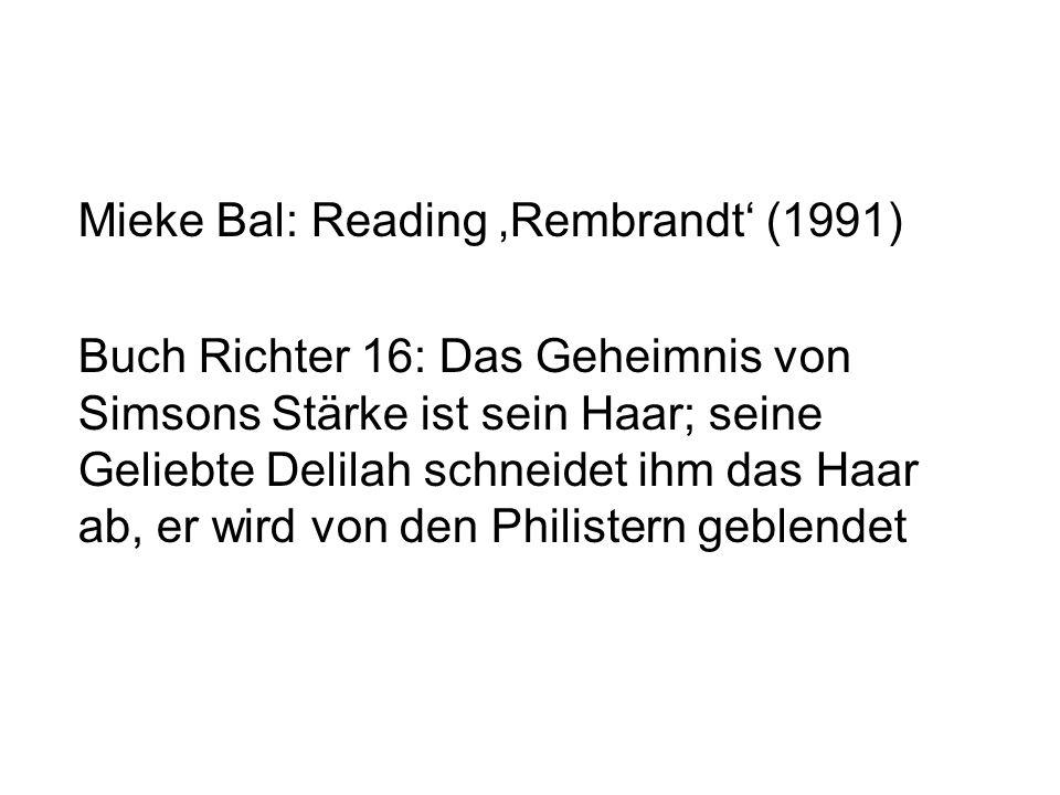 Mieke Bal: Reading 'Rembrandt' (1991) Buch Richter 16: Das Geheimnis von Simsons Stärke ist sein Haar; seine Geliebte Delilah schneidet ihm das Haar ab, er wird von den Philistern geblendet