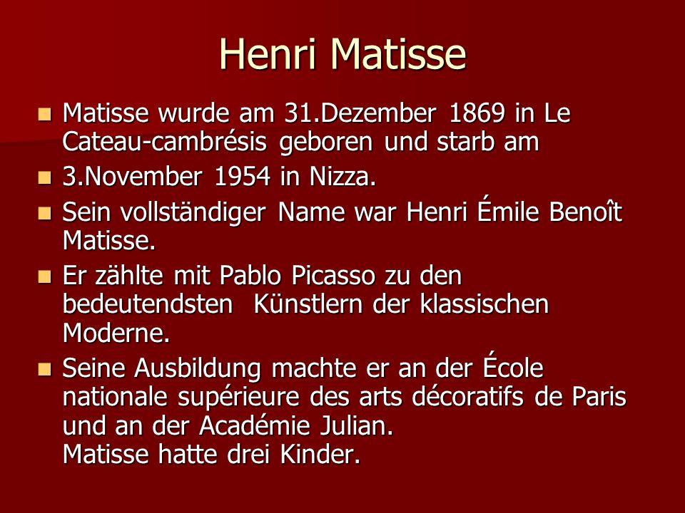 Henri Matisse Matisse wurde am 31.Dezember 1869 in Le Cateau-cambrésis geboren und starb am. 3.November 1954 in Nizza.