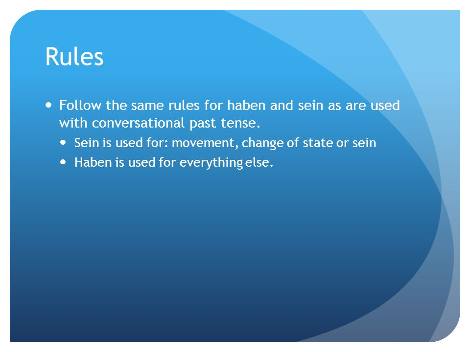 Rules Follow the same rules for haben and sein as are used with conversational past tense. Sein is used for: movement, change of state or sein.
