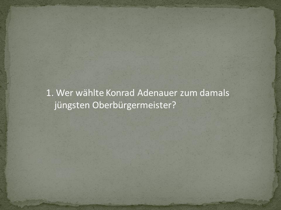 1. Wer wählte Konrad Adenauer zum damals jüngsten Oberbürgermeister
