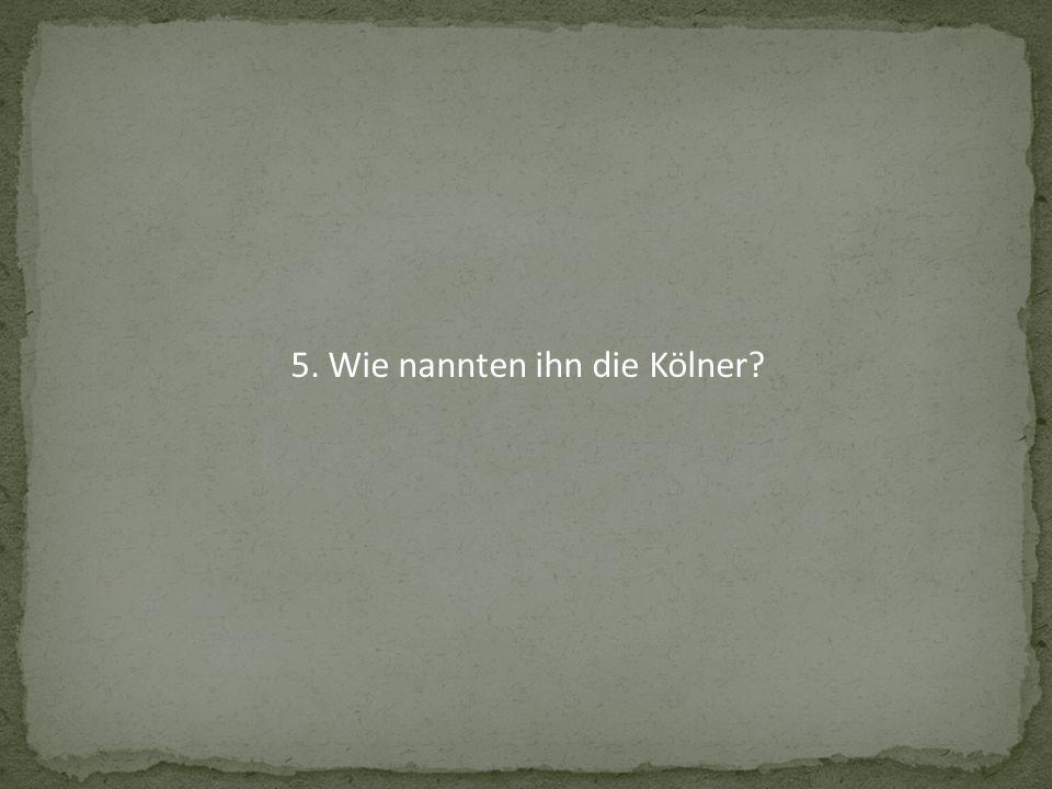 5. Wie nannten ihn die Kölner