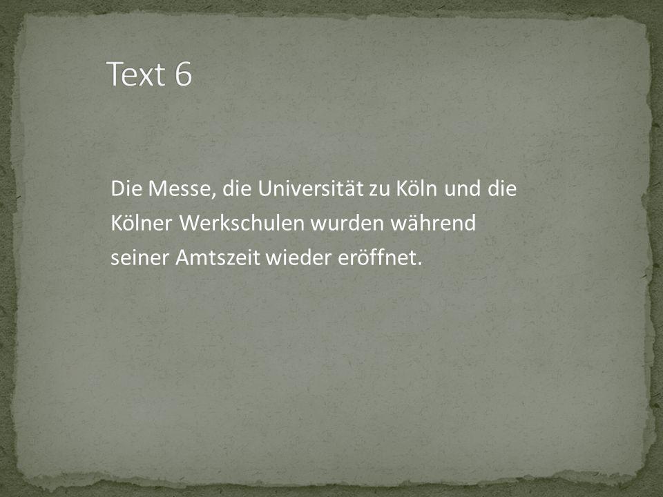 Text 6 Die Messe, die Universität zu Köln und die Kölner Werkschulen wurden während seiner Amtszeit wieder eröffnet.