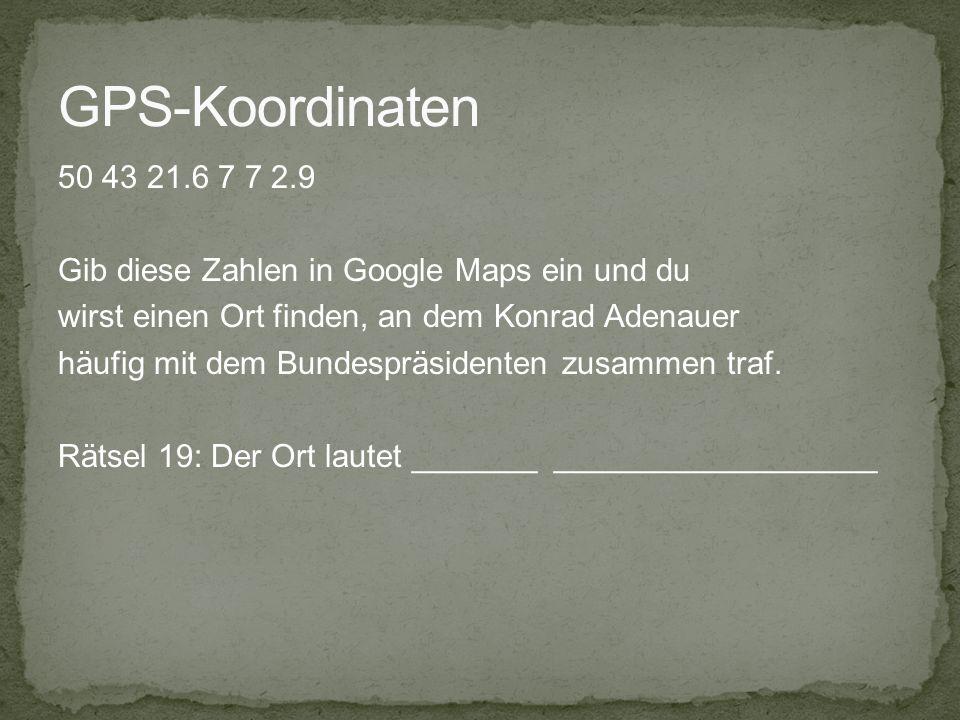GPS-Koordinaten 50 43 21.6 7 7 2.9. Gib diese Zahlen in Google Maps ein und du. wirst einen Ort finden, an dem Konrad Adenauer.