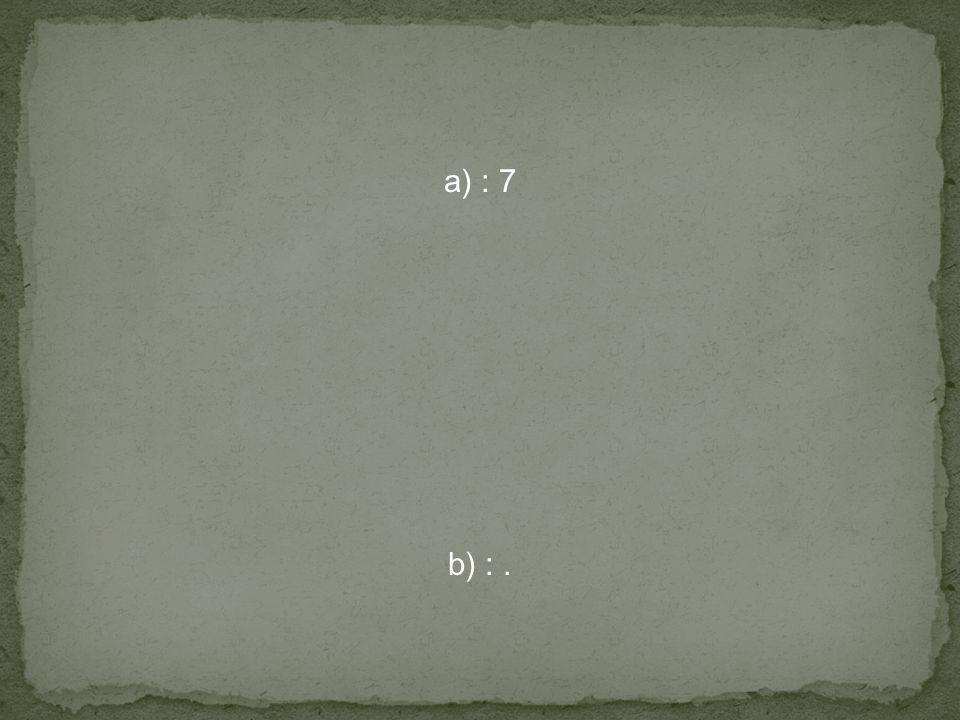 a) : 7 b) : .