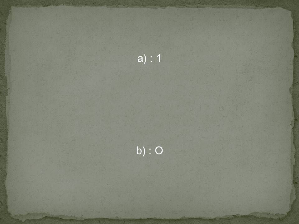 a) : 1 b) : O