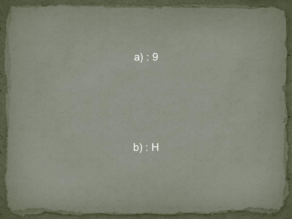 a) : 9 b) : H