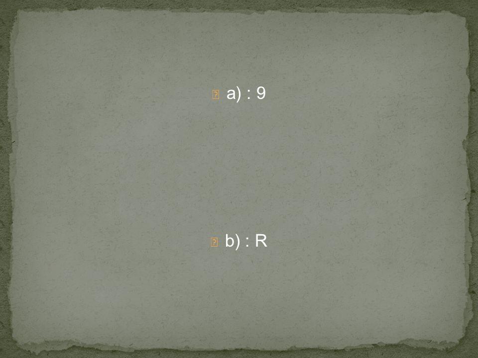 a) : 9 b) : R