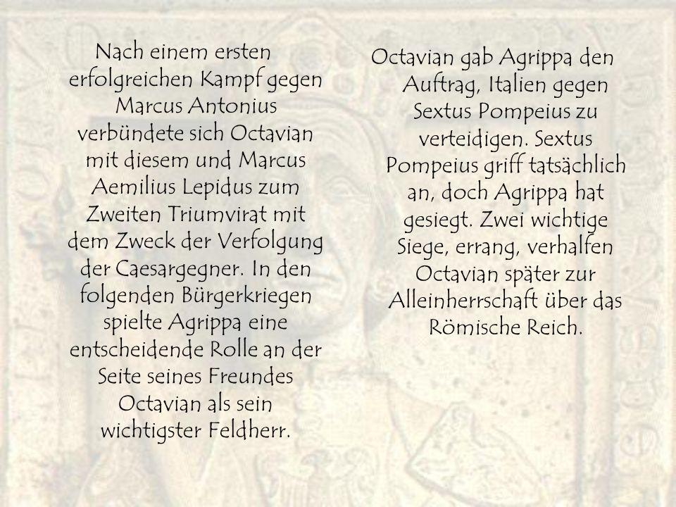 Nach einem ersten erfolgreichen Kampf gegen Marcus Antonius verbündete sich Octavian mit diesem und Marcus Aemilius Lepidus zum Zweiten Triumvirat mit dem Zweck der Verfolgung der Caesargegner. In den folgenden Bürgerkriegen spielte Agrippa eine entscheidende Rolle an der Seite seines Freundes Octavian als sein wichtigster Feldherr.