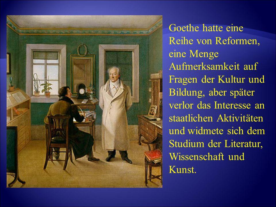 Goethe hatte eine Reihe von Reformen, eine Menge Aufmerksamkeit auf Fragen der Kultur und Bildung, aber später verlor das Interesse an staatlichen Aktivitäten und widmete sich dem Studium der Literatur, Wissenschaft und Kunst.