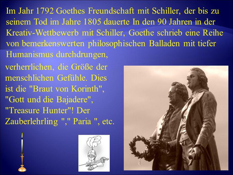 Im Jahr 1792 Goethes Freundschaft mit Schiller, der bis zu seinem Tod im Jahre 1805 dauerte In den 90 Jahren in der Kreativ-Wettbewerb mit Schiller, Goethe schrieb eine Reihe von bemerkenswerten philosophischen Balladen mit tiefer Humanismus durchdrungen,