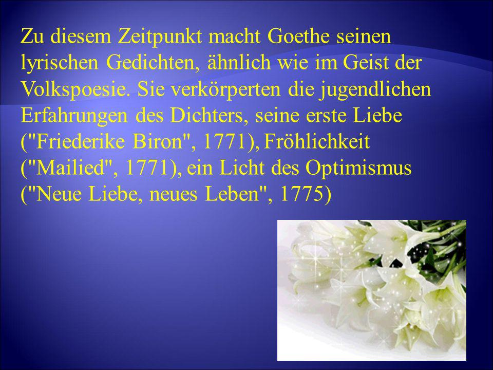Zu diesem Zeitpunkt macht Goethe seinen lyrischen Gedichten, ähnlich wie im Geist der Volkspoesie.