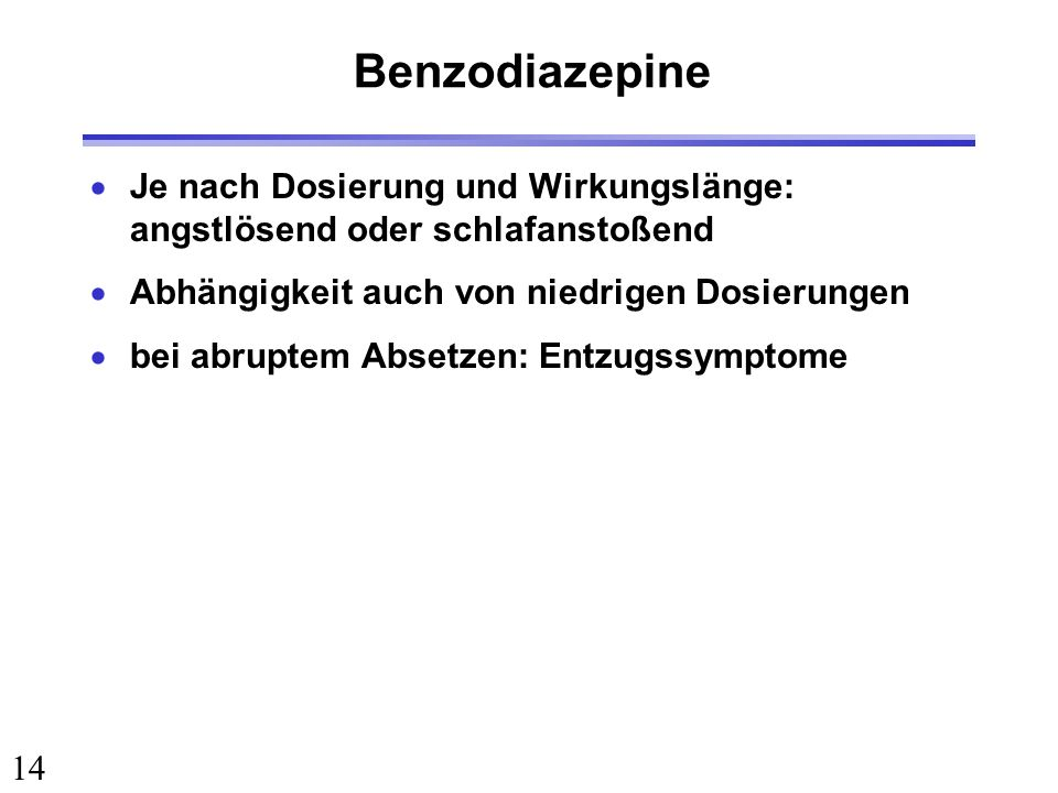 Benzodiazepine Je nach Dosierung und Wirkungslänge: angstlösend oder schlafanstoßend. Abhängigkeit auch von niedrigen Dosierungen.