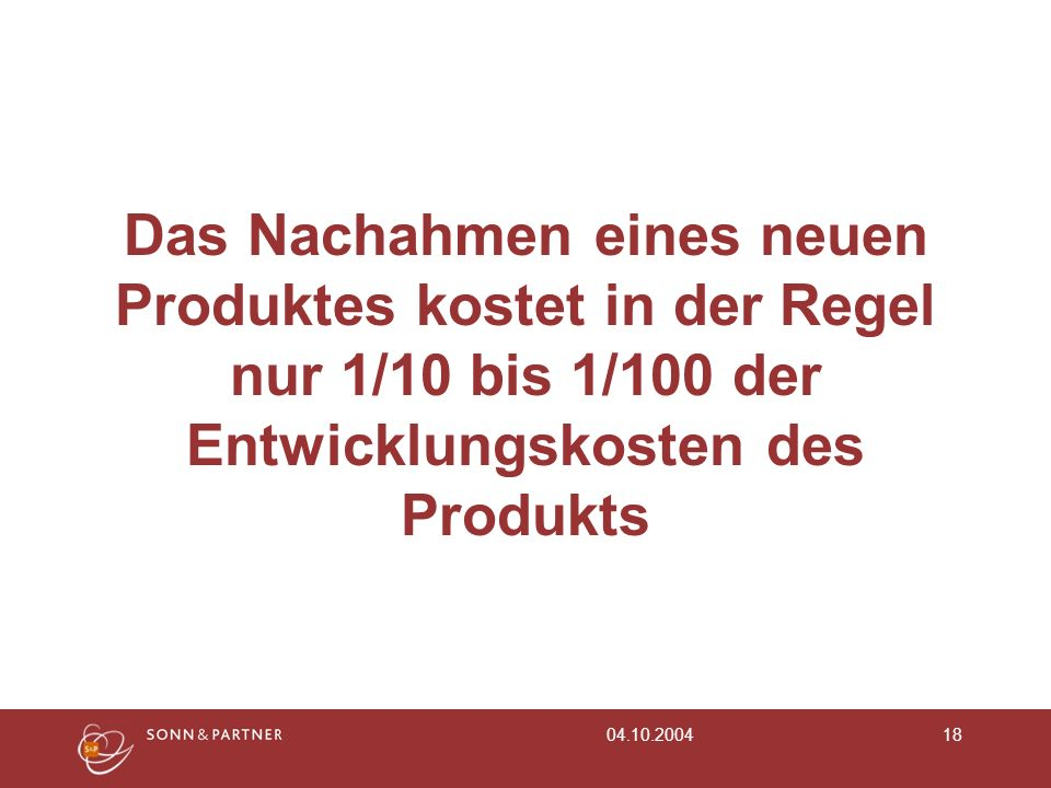 Das Nachahmen eines neuen Produktes kostet in der Regel nur 1/10 bis 1/100 der Entwicklungskosten des Produkts