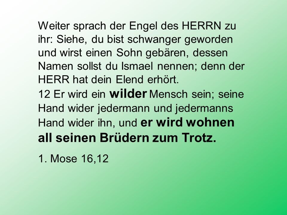 Weiter sprach der Engel des HERRN zu ihr: Siehe, du bist schwanger geworden und wirst einen Sohn gebären, dessen Namen sollst du Ismael nennen; denn der HERR hat dein Elend erhört.