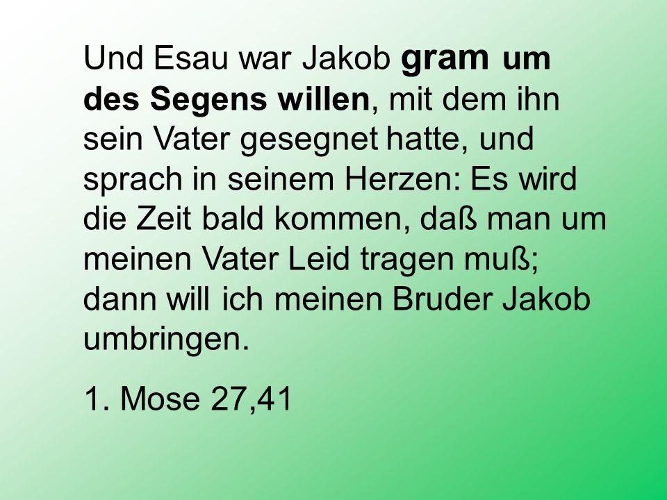 Und Esau war Jakob gram um des Segens willen, mit dem ihn sein Vater gesegnet hatte, und sprach in seinem Herzen: Es wird die Zeit bald kommen, daß man um meinen Vater Leid tragen muß; dann will ich meinen Bruder Jakob umbringen.