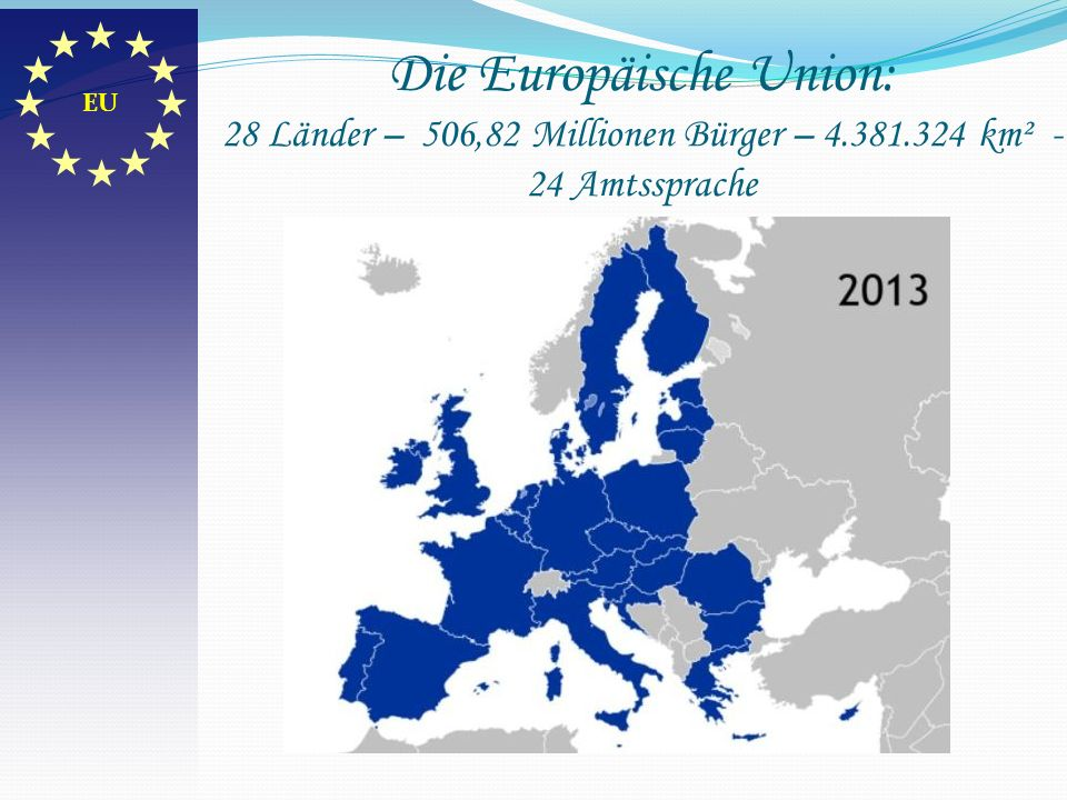 EU Die Europäische Union: 28 Länder – 506,82 Millionen Bürger – 4.381.324 km² - 24 Amtssprache