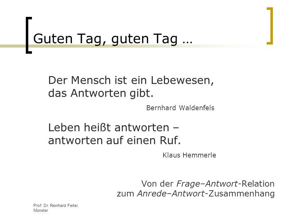 Guten Tag, guten Tag … Der Mensch ist ein Lebewesen, das Antworten gibt. Bernhard Waldenfels.