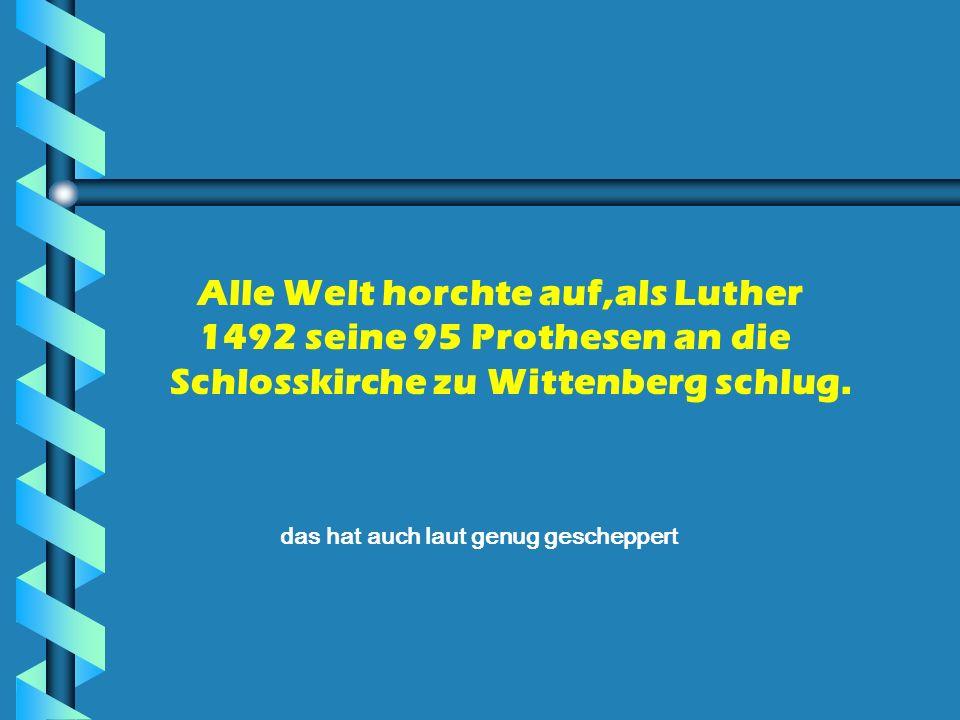 Alle Welt horchte auf,als Luther 1492 seine 95 Prothesen an die