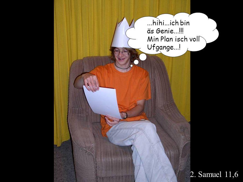 2. Samuel 11,6 ...hihi...ich bin äs Genie...!!! Min Plan isch voll