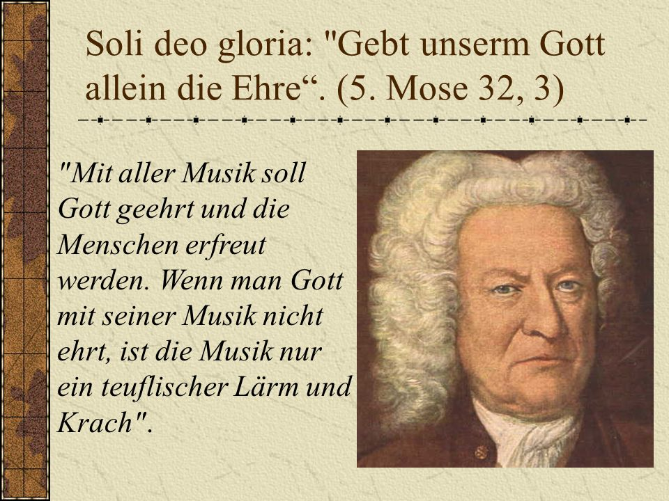 Soli deo gloria: Gebt unserm Gott allein die Ehre . (5. Mose 32, 3)