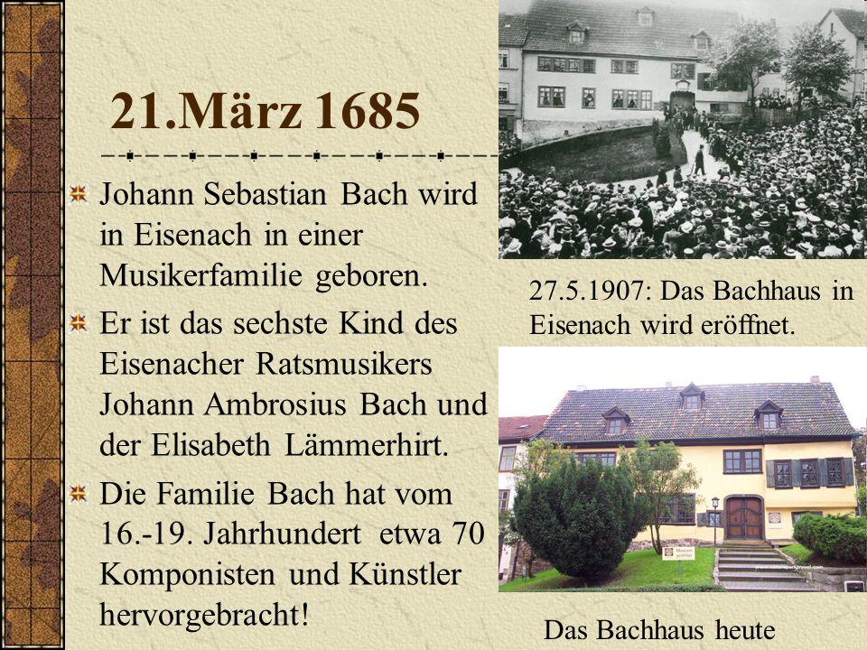 21.März 1685 Johann Sebastian Bach wird in Eisenach in einer Musikerfamilie geboren.