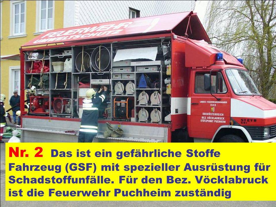 Nr. 2 Das ist ein gefährliche Stoffe Fahrzeug (GSF) mit spezieller Ausrüstung für Schadstoffunfälle. Für den Bez. Vöcklabruck ist die Feuerwehr Puchheim zuständig