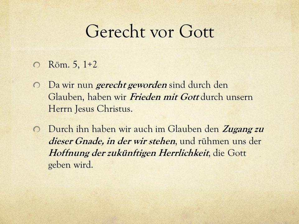 Gerecht vor Gott Röm. 5, 1+2. Da wir nun gerecht geworden sind durch den Glauben, haben wir Frieden mit Gott durch unsern Herrn Jesus Christus.